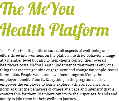 The MeYou Health Platform The MeYou Health platform covers all aspects of well-being and offers three interventions on the platform to drive behavior change at a member level but also to help clients control their overall healthcare costs. MeYou Health understands that there is only one thing that creates genuine engagement and change for people: social interaction. People won't use a wellness program if only the employer benefits from it. Everything in the program needs to empower the employee to learn, explore, achieve, socialize, and norm against the behaviors of others at a pace and intensity that is comfortable for them. Members can invite their spouses, friends and family to join them in their wellness journey.